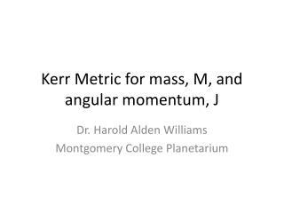 Kerr Metric for mass, M, and angular momentum, J