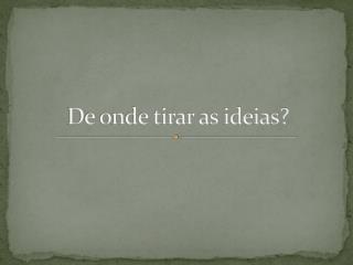 De onde tirar as ideias?