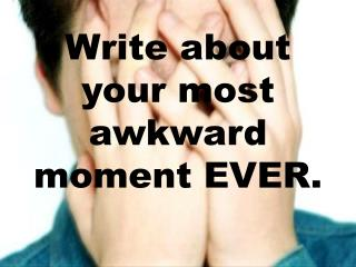 Write about your most awkward moment EVER.