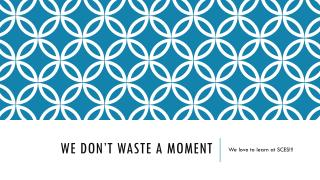 We don't waste a moment