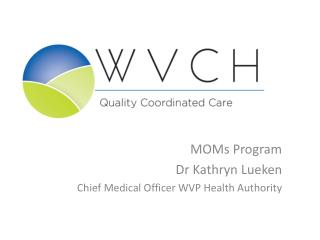 MOMs Program Dr Kathryn Lueken Chief Medical Officer WVP Health Authority