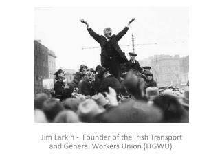 Jim Larkin -  Founder of the Irish Transport and General Workers Union (ITGWU).