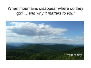 When mountains disappear where do they go?  �and why it matters to you!