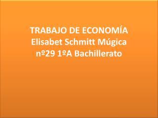 TRABAJO DE ECONOMÍA Elisabet  Schmitt Múgica nº29 1ºA Bachillerato