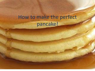 How to make the perfect pancake!