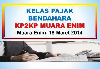 KELAS  PAJAK BENDAHARA KP2KP MUARA ENIM Muara Enim,  18  Maret  201 4