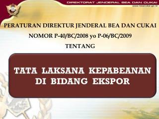 PERATURAN DIREKTUR JENDERAL BEA DAN CUKAI NOMOR P-40/BC/2008  yo P-06/BC/2009  TENTANG