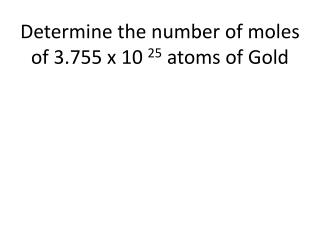 Determine the number of moles of 3.755 x 10  25  atoms of  Gold
