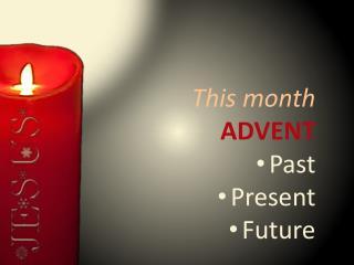 This month ADVENT Past Present Future