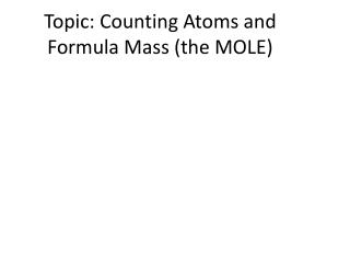 Topic: Counting Atoms and Formula Mass (the MOLE)