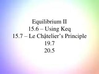Equilibrium  II 15.6 � Using  Keq 15.7 � Le  Ch?telier�s  Principle 19.7 20.5