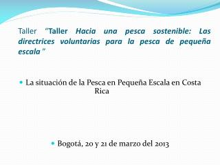 La situación de la  Pesca  en  Pequeña  E scala  en Costa Rica  Bogotá, 20 y 21 de marzo del 2013