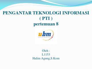 PENGANTAR TEKNOLOGI INFORMASI ( PTI ) pertemuan  8 Oleh  : L1153 Halim  Agung,S.Kom