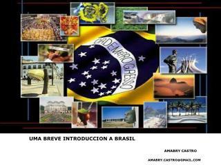 Uma breve  introduccion  a brasil amabry  castro amabrystro@gmail Amabry  Castro