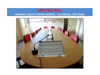 MEETING HALL PRIMARY HEALTH CENTRE KARADE , TAL.SHIRUR , DIST.PUNE