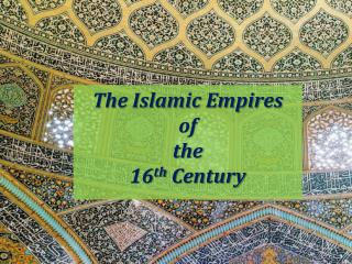 The Islamic Empires  of the 16 th  Century
