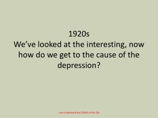 1920s We've looked at the interesting, now how do we get to the cause of the depression?