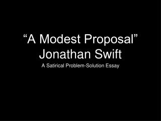 """a modest proposal commmentary A modest proposal and other satires is a collection of satirical works of political, social, and religious commentary by jonathan swift the most famous of his essays—perhaps the most famous essay of satire in the english language—is """"a modest proposal for preventing the children of poor."""