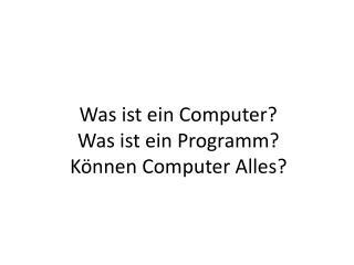 Was  ist ein  Computer?  Was  ist ein Programm ? Können  Computer  Alles ?