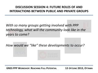 DISCUSSION SESSION  4: FUTURE ROLES OF AND INTERACTIONS BETWEEN PUBLIC AND PRIVATE GROUPS