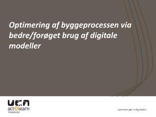 Optimering af byggeprocessen via bedre/forøget brug af digitale modeller