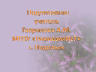 Подготовила : учитель  Гаврилова  А.М. МГОУ «Гимназия№7» г. Подольск