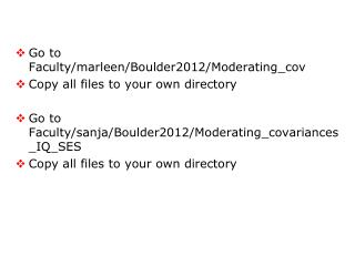 Go to  Faculty /marleen/Boulder2012/Moderating_ cov Copy  all files to  your own directory