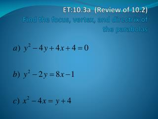 ET:10.3a  (Review of 10.2) Find the focus, vertex, and  directrix  of the parabolas
