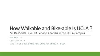 How  Walkable  and B ike-able Is UCLA ?  Multi-Modal Level Of Service Analysis in the UCLA Campus