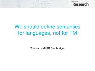 We should define semantics  for languages , not for TM