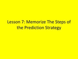 Lesson 7: Memorize The Steps of the Prediction Strategy