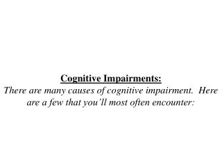 Cognitive Impairments: There are many causes of cognitive impairment.  Here are a few that you ll most often encounter: