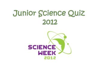 Junior Science Quiz  2012