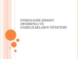 PSİKOLOJİK ŞİDDET (MOBBING) VE FARKLILIKLARIN YÖNETİMİ