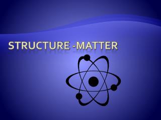 Structure -MATTER