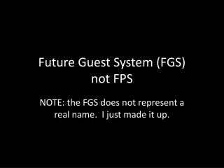 Future Guest System (FGS) not FPS