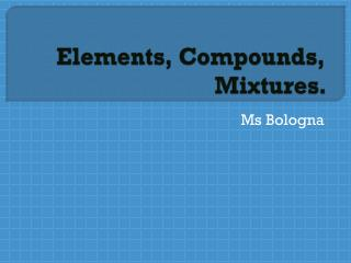 Elements, Compounds, Mixtures.
