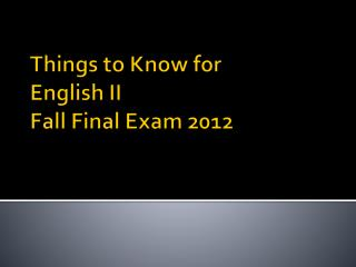 Things to Know for  English II Fall Final Exam 2012