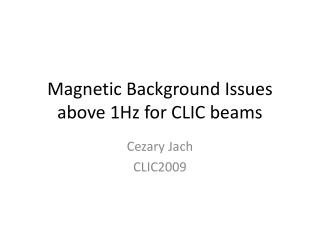 Magnetic Background Issues above 1Hz for CLIC beams