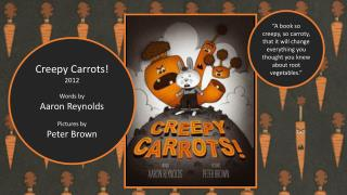 Creepy Carrots! 2012 Words by Aaron Reynolds Pictures by Peter Brown