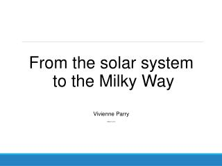 From the solar system  to the Milky Way Vivienne Parry v@vparry.co.uk