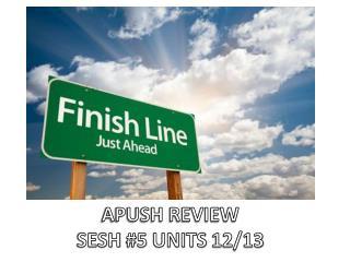APUSH REVIEW  SESH  #5  UNITS  12/13