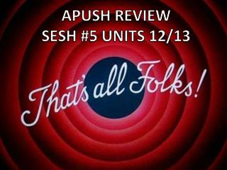 APUSH REVIEW  SESH #5 UNITS 12/13