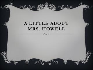 A Little About  Mrs. Howell