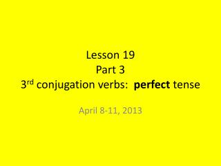 Lesson 19 Part 3 3 rd  conjugation verbs:   perfect  tense