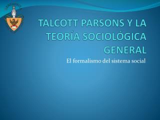 TALCOTT PARSONS Y LA TEORÍA SOCIOLÓGICA GENERAL