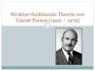 Struktur-funktionale Theorie von  Talcott P arson (1902 – 1979)