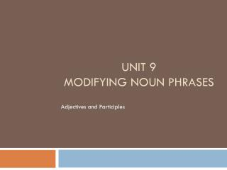 Unit 9 Modifying Noun Phrases