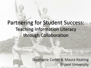 Partnering for Student Success: Teaching Information Literacy  through Collaboration