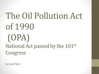 The Oil Pollution Act of 1990  (OPA) National Act passed by the 101 st  Congress by Lexie Tatro